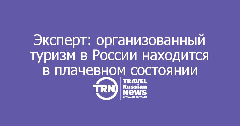 Эксперт: организованный туризм в России находится в плачевном состоянии