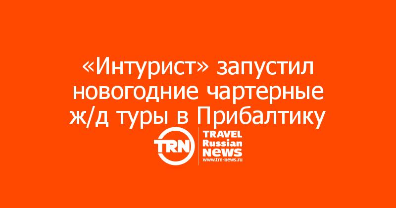 «Интурист» запустил новогодние чартерные ж/д туры в Прибалтику