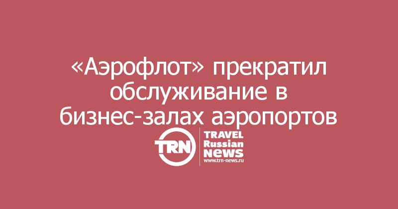 «Аэрофлот» прекратил обслуживание в бизнес-залах аэропортов