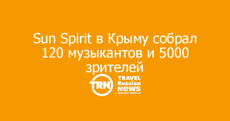 Sun Spirit в Крыму собрал 120 музыкантов и 5000 зрителей