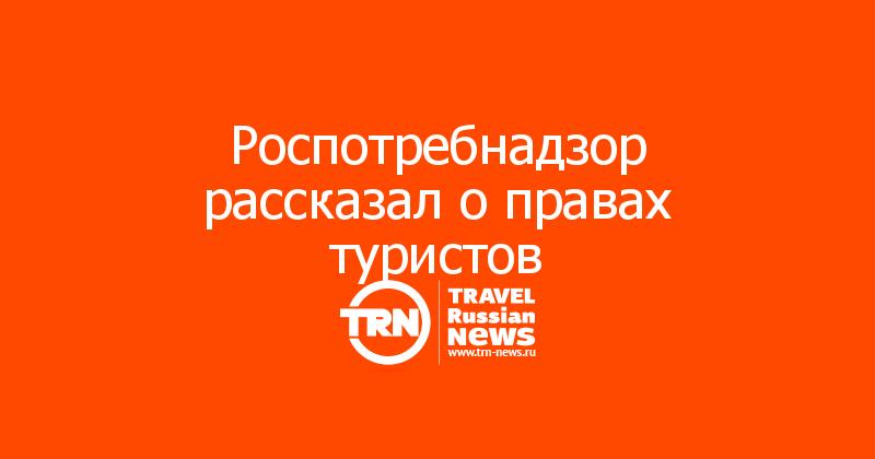 Роспотребнадзор рассказал о правах туристов