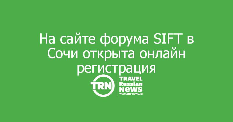 На сайте форума SIFT в Сочи открыта онлайн регистрация