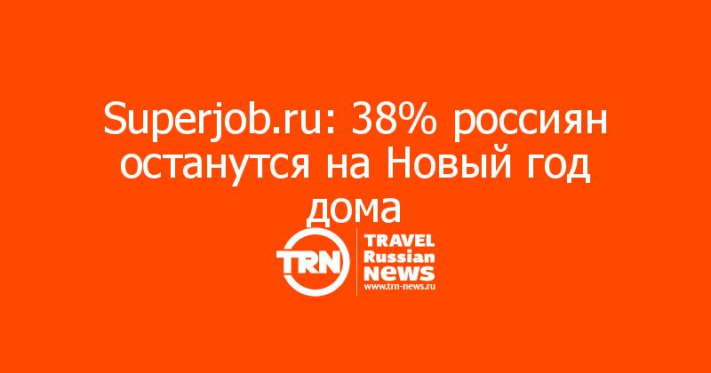 Superjob.ru: 38% россиян останутся на Новый год дома