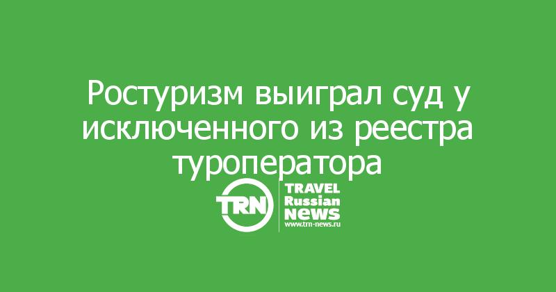 Ростуризм выиграл суд у исключенного из реестра туроператора