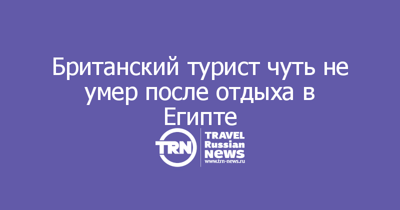 Британский турист чуть не умер после отдыха в Египте