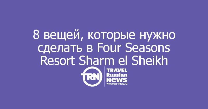8 вещей, которые нужно сделать в Four Seasons Resort Sharm el Sheikh