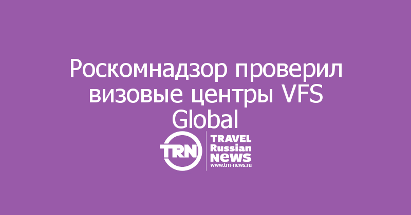 Роскомнадзор проверил визовые центры VFS Global