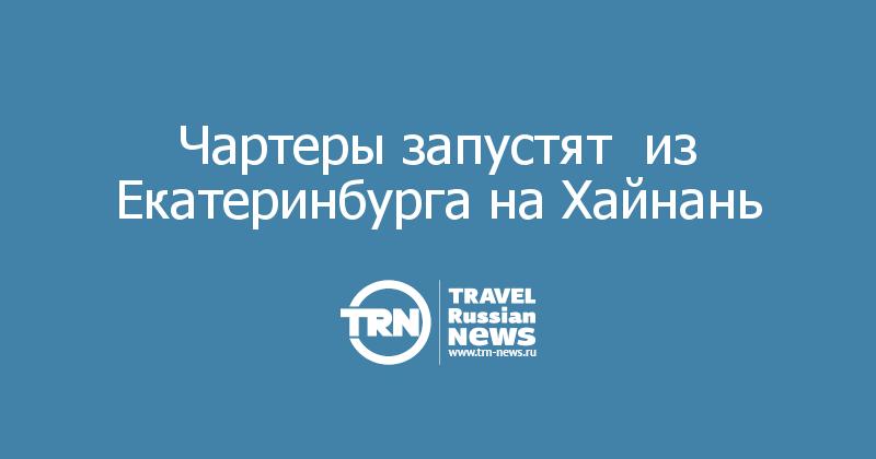 Чартеры запустят  из Екатеринбурга на Хайнань