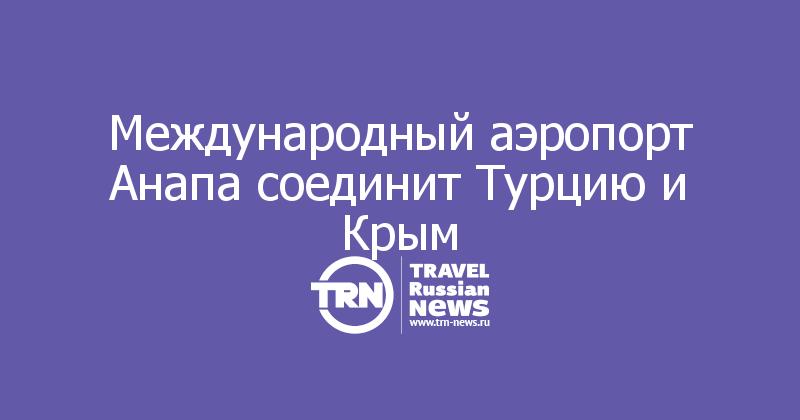 Международный аэропорт Анапа соединит Турцию и Крым