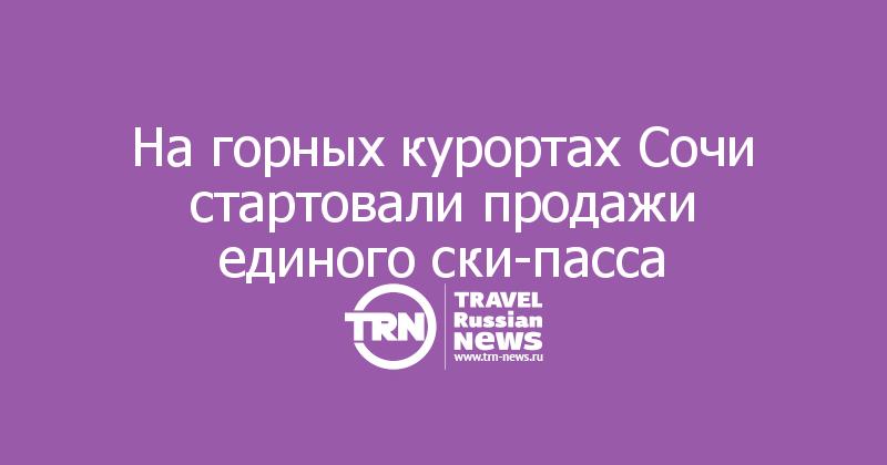 Нагорных курортах Сочи стартовали продажи единого ски-пасса