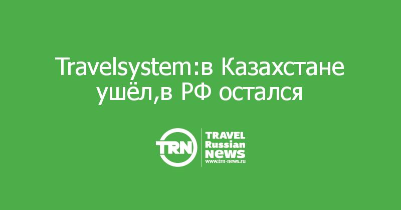 Travelsystem:в Казахстане ушёл,в РФ остался