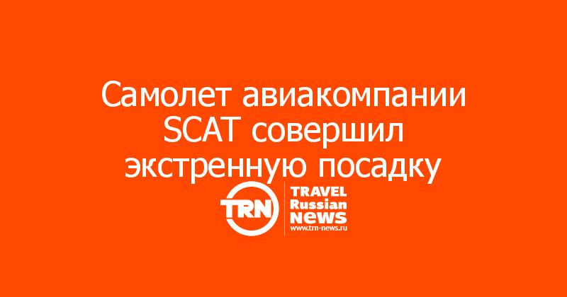 Самолет авиакомпании SCAT совершил экстренную посадку