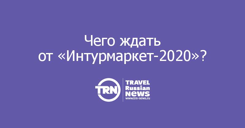 Чего ждать от«Интурмаркет-2020»?