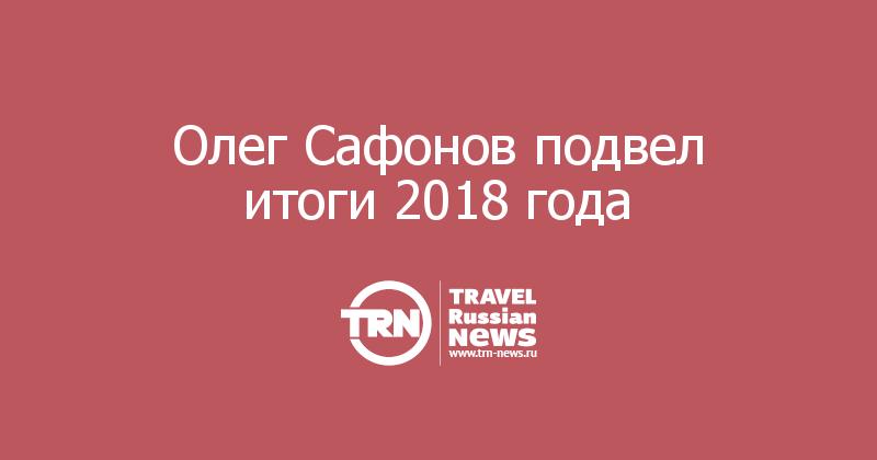 Олег Сафонов подвел итоги 2018 года