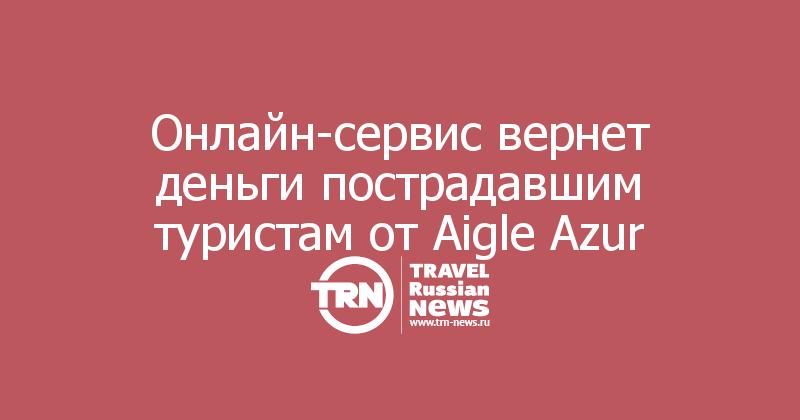 Онлайн-сервис вернет деньги пострадавшим туристам от Aigle Azur