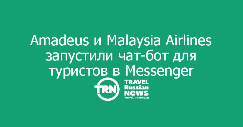Amadeus и Malaysia Airlines запустили чат-бот для туристов в Messenger