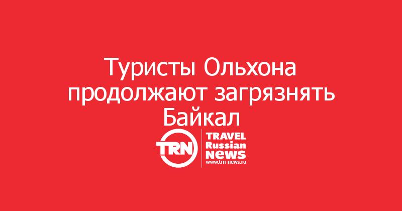 Туристы Ольхона продолжают загрязнять Байкал