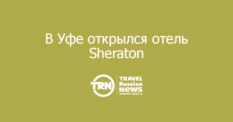 В Уфе открылся отель Sheraton