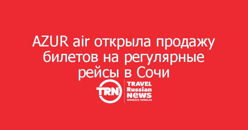 AZUR air открыла продажу билетов на регулярные рейсы в Сочи