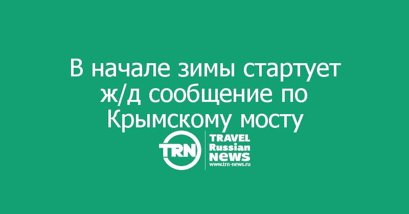В начале зимы стартует ж/д сообщение по Крымскому мосту