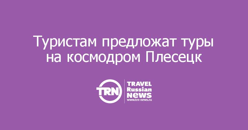Туристам предложат туры на космодром Плесецк