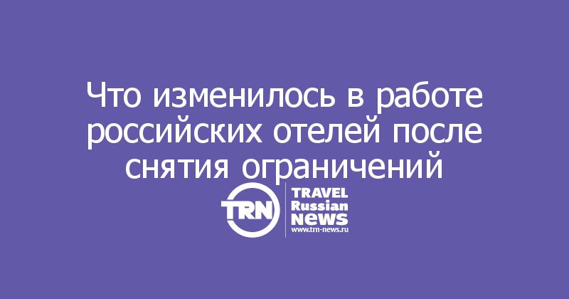 Что изменилось в работе российских отелей после снятия ограничений