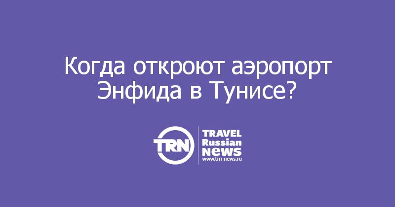 Когда откроют аэропорт Энфида в Тунисе?