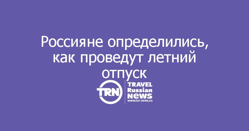 Россияне определились, как проведут летний отпуск