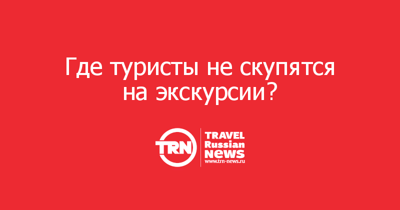 Где туристы не скупятся на экскурсии?