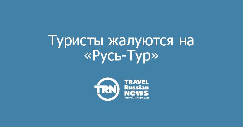 Туристы жалуются на «Русь-Тур»