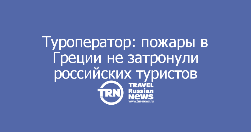 Туроператор: пожары в Греции не затронули российских туристов