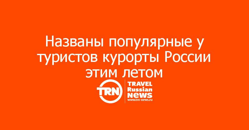 Названы популярные у туристов курорты России этим летом