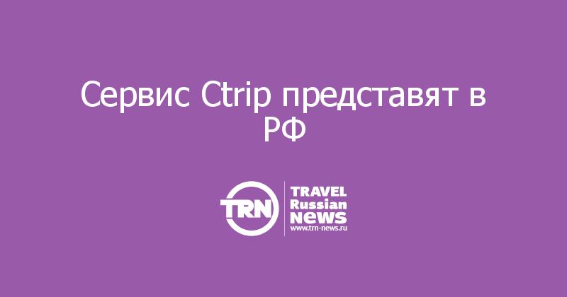 Сервис Ctrip представят в РФ