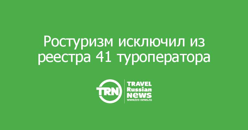 Ростуризм исключил из реестра 41 туроператора