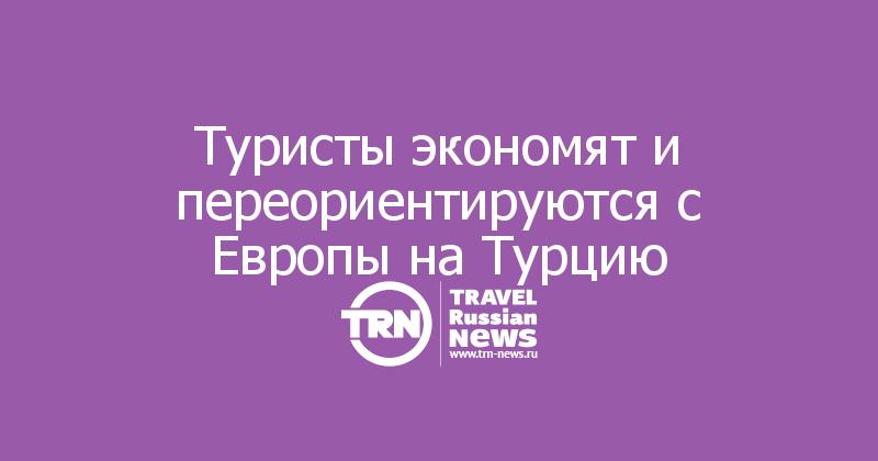 Туристы экономят и переориентируются с Европы на Турцию