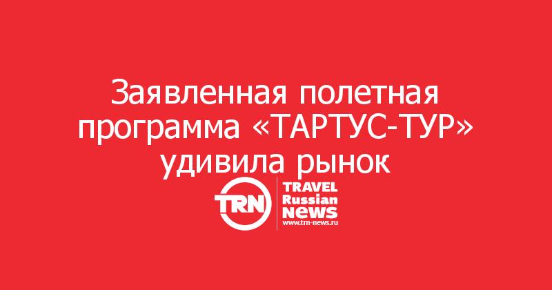 Заявленная полетная программа «ТАРТУС-ТУР» удивила рынок