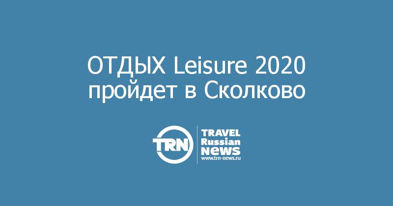 ОТДЫХ Leisure 2020 пройдет в Сколково