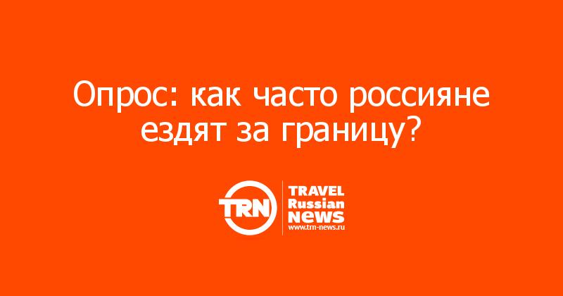 Опрос: как часто россияне ездят за границу?
