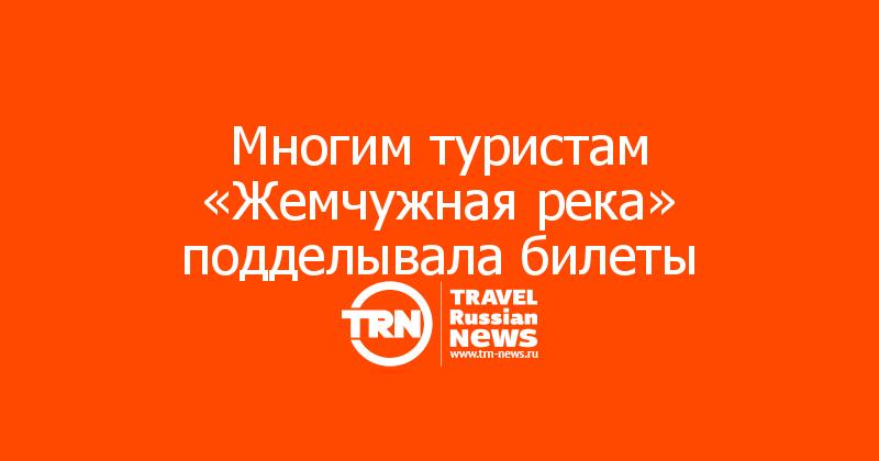 Многим туристам «Жемчужная река» подделывала билеты