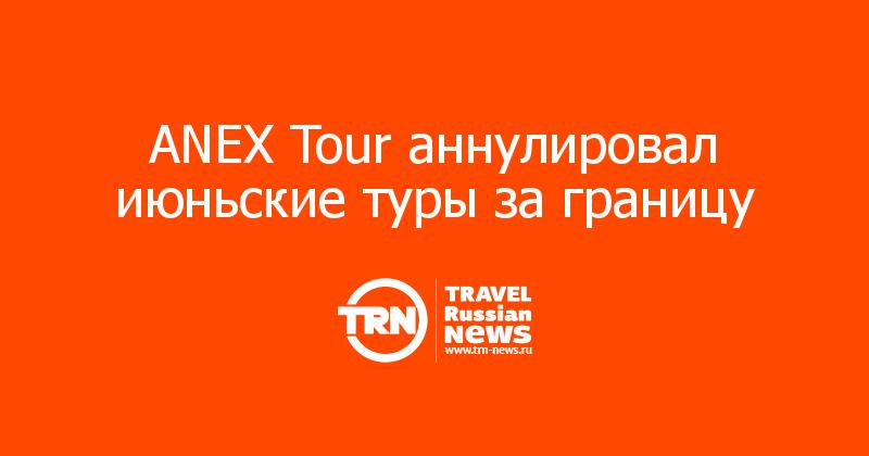 ANEX Tour аннулировал июньские туры за границу
