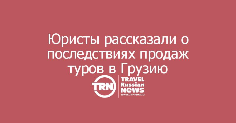 Юристы рассказали о последствиях продаж туров в Грузию