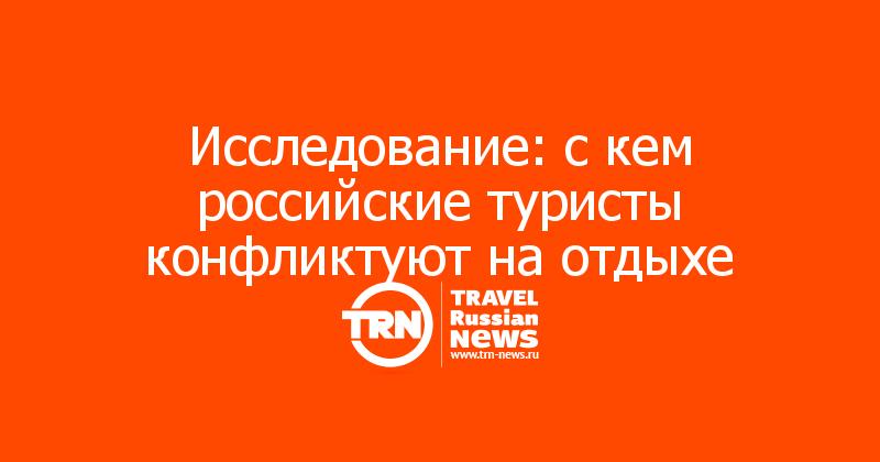 Исследование: с кем российские туристы конфликтуют на отдыхе