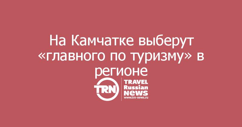 На Камчатке выберут «главного по туризму» в регионе