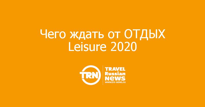 Чего ждать от ОТДЫХ Leisure 2020