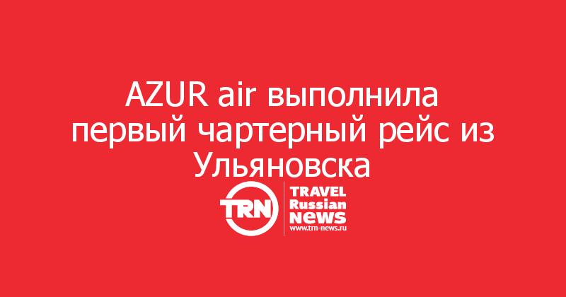 AZUR air выполнила первый чартерный рейс из Ульяновска
