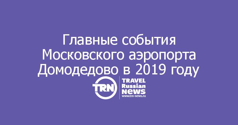 Главные события Московского аэропорта Домодедово в 2019 году