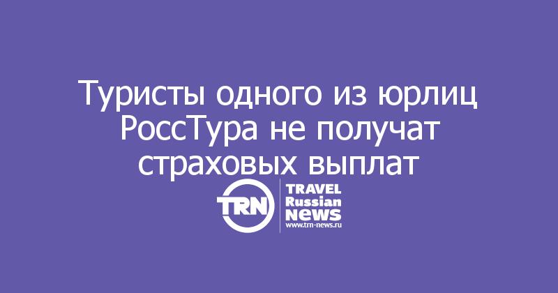 Туристы одного из юрлиц РоссТура не получат страховых выплат
