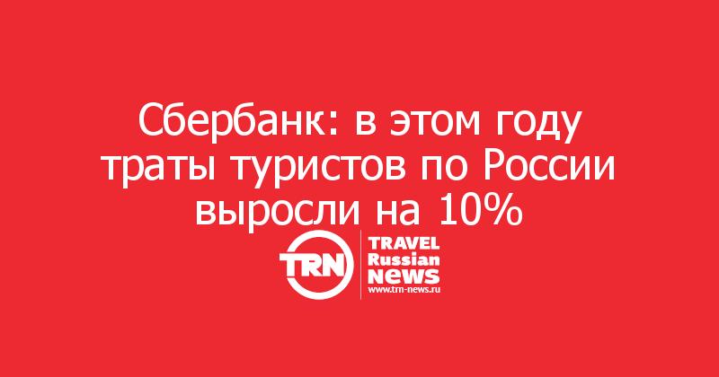 Сбербанк: в этом году траты туристов по России выросли на 10%
