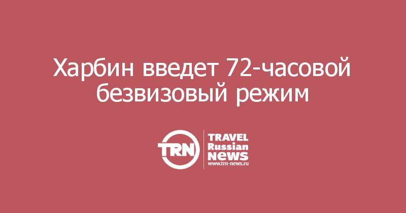 Харбин введет 72-часовой безвизовый режим