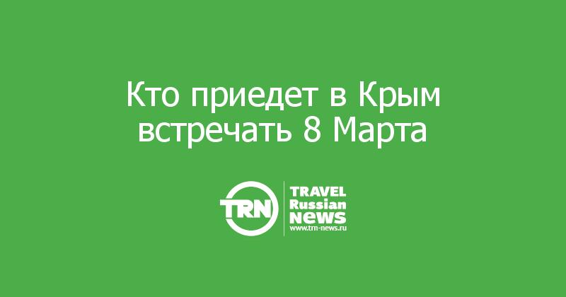 Кто приедет в Крым встречать 8 Марта